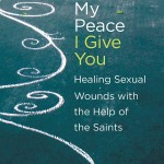 Book Review: My Peace I Give You: Healing Sexual Wounds with the Help of the Saints